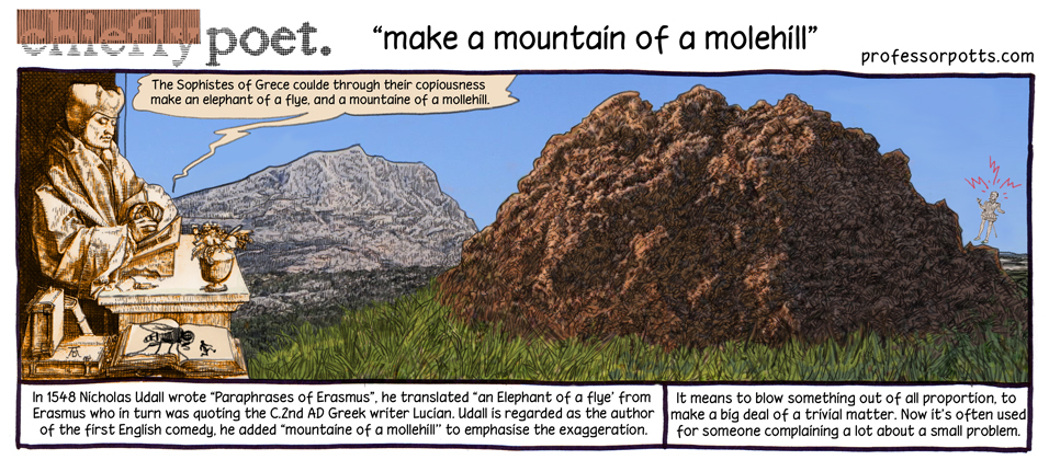 Make a mountain of a molehill